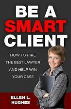 NEW Be A Smart Client: How To Hire The Best Lawyer And Help Win Your Case
