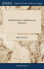 Truth Develop'd, and Innocence Protected: Or, t, citizen.-,