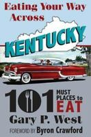 Eating Your Way Across Kentucky: 101 Must Places to Eat by Gary P. West