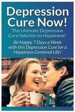 Depression Cure Now! : The Ultimate Guide to: Be Happy 7 Days a Week with...