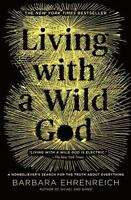 Living with a Wild God : A Nonbeliever's Search for the Truth about...