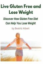 Live Gluten Free and Lose Weight : Discover How Gluten Free Diet Can Help You...