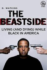 The Beast Side : Living (and Dying) While Black in America by D. Watkins...