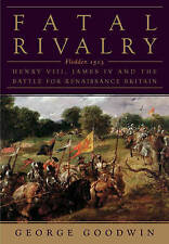 Fatal Rivalry: Flodden, 1513: Henry VIII and James IV and the Battle for Renaissance Britain by George Goodwin (Hardback, 2013)