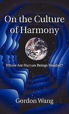 On the Culture of Harmony : Where Are Human Beings Headed? by Gordon Wang...