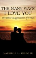 The Many Ways I Love You : Love Poems in Appreciation of Women by Marshall L....