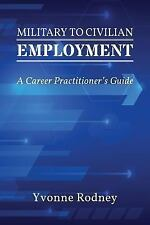 Military to Civilian Employment : A Career Practitioner's Guide by Yvonne...