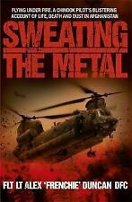 Sweating the Metal: Flying Under Fire - A Chinook Pilot's Blistering Account of