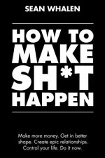 How to Make Sh*t Happen: Make more money, get in better shape by Sean Whalen