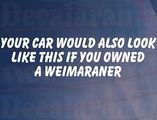 YOUR CAR WOULD ALSO LOOK LIKE THIS IF YOU OWNED A WEIMARANER Funny Sticker