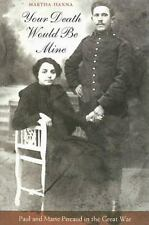 Your Death Would Be Mine : Paul and Marie Pireaud in the Great War by Martha...