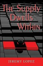 The Supply Dwells Within : Discover the Treasure Within You by Jeremy Lopez...