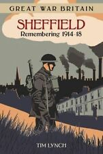 Great War Britain Sheffield: Remembering 1914-18 - New Book Lynch, Tim