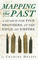 Mapping the Past: A Search for Five Brothers at the Edge of Empire by Drazin, Ch