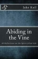 Abiding in the Vine : 40 Reflections on the Spirit-Filled Life by Jake Kail...
