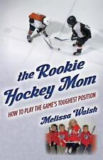 The Rookie Hockey Mom : How to Play the Game's Toughest Position (2012,...