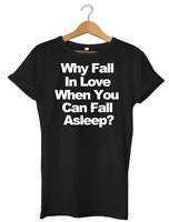Why Fall In Love When You Can Fall Asleep? Funny Mens Womens Unisex T-Shirt