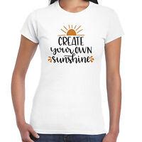 Create Your Own Sunshine - Ladies T shirt -  Gift  Fun Tee