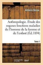 Anthropologie. Etude des Organes Fonctions Maladies de l'Homme de la Femme et...
