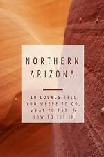 Northern Arizona: 10 Locals Tell You Where to Go, What to Eat, & How to Fit In,