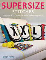 Supersize Stitches. More Than 30 Xxl Designs for Sensationally Speedy Results by