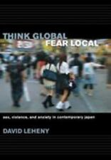 Think Global, Fear Local : Sex, Violence, and Anxiety in Contemporary Japan...