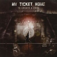 MY TICKET HOME - TO CREATE A CURE  CD NEW