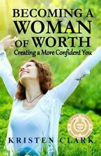 Becoming a Woman of Worth : Creating a More Confident You by Kristen Clark...