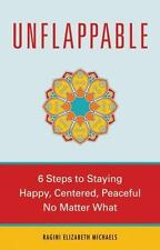 UNFLAPPABLE: 6 STEPS TO STAYING HAPPY, CENTERED, AND PEACEFUL NO By Ragini NEW