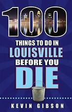 100 Things to Do in Louisville Before You Die by Kevin Gibson (2016, Paperback)