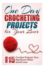 One Day Crocheting Projects for Your Lover : Over 15 Crochet Projects Your...