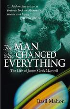 The Man Who Changed Everything: The Life of James Clerk Maxwell, , Mahon, Basil,