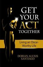 Get Your ACT Together : Living an Oscar-Worthy Life by Dorian Santiago (2014,...