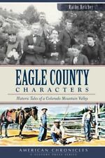 Eagle County Characters: Historic Tales of a Colorado Mountain Valley [CO]