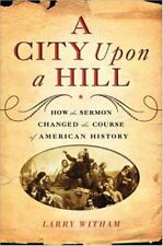 A City Upon a Hill: How the Sermon Changed the Course of American History by Lar