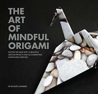 The Art of Mindful Origami: Soothe the Mind with 15 Beautiful Origami Projects a