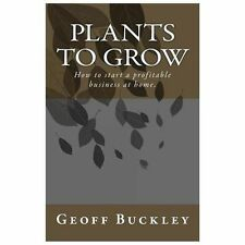 Plants to Grow : How to Start a Profitable Business at Home by Geoff Buckley...