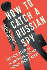 How to Catch a Russian Spy : The True Story of an American Civilian Turned...
