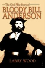 The Civil War Story of Bloody Bill Anderson: By Larry Wood