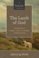 The Lamb of God: Seeing Jesus in Exodus, Leviticus, Numbers, & Deuteronomy