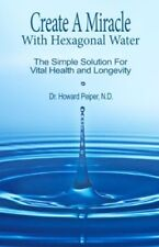 Create A Miracle With Hexagonal Water ~ The Simple Solution For Vital Health