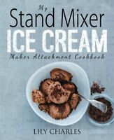 My Stand Mixer Ice Cream Maker Attachment Cookbook: 100 Deliciously Simple Ho…