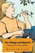 The Village and Beyond : Memoirs of a Cotton Mill Boy by William Hale (2014,...