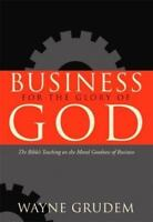 Business for the Glory of God: The Bible's Teaching on the Moral Goodness of ...