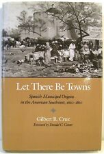 Let There Be Towns Spanish Municipal Origins in the American Southwest 1610-1810