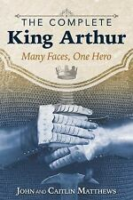 The Complete King Arthur : Many Faces, One Hero by Caitlín Matthews and John Mat