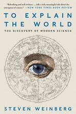 To Explain the World : The Discovery of Modern Science by Steven Weinberg...