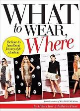 What to Wear, Where : The How-To Handbook for Any Style Situation by...