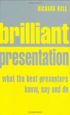 Brilliant Presentation: What the Best Presenters Know, Say and Do,Richard Hall