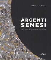 Argenti senesi dal 1781 all'unita' d'Italia. Ediz. a colori - Torriti Paolo